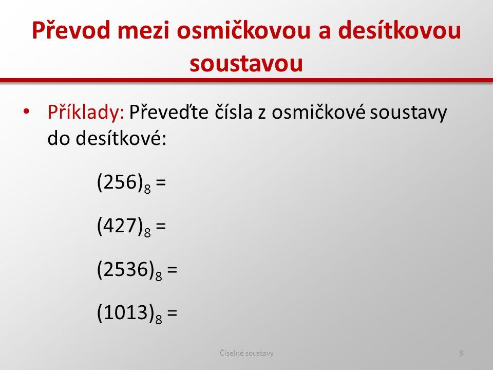 Převod mezi osmičkovou a desítkovou soustavou Číselné soustavy10 Příklady: Převeďte čísla z osmičkové soustavy do desítkové: (256) 8 = (174) 10 (427) 8 = (279) 10 (2536) 8 = (1374) 10 (1013) 8 = (523) 10