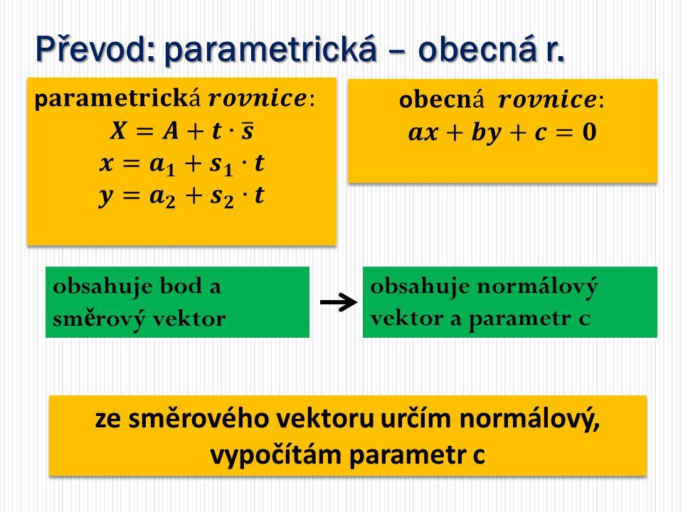 Převod: parametrická – obecná r. obsahuje bod a sm ě rový vektor obsahuje normálový vektor a parametr c ze směrového vektoru určím normálový, vypočítá