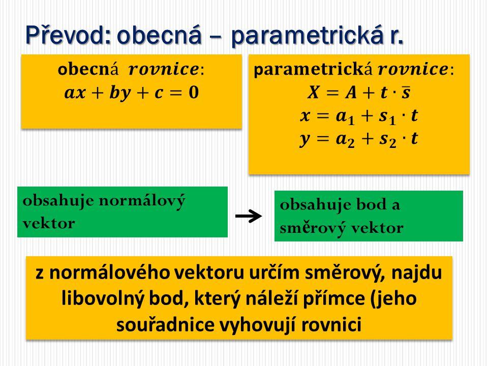 Převod: obecná – parametrická r. obsahuje bod a sm ě rový vektor obsahuje normálový vektor z normálového vektoru určím směrový, najdu libovolný bod, k