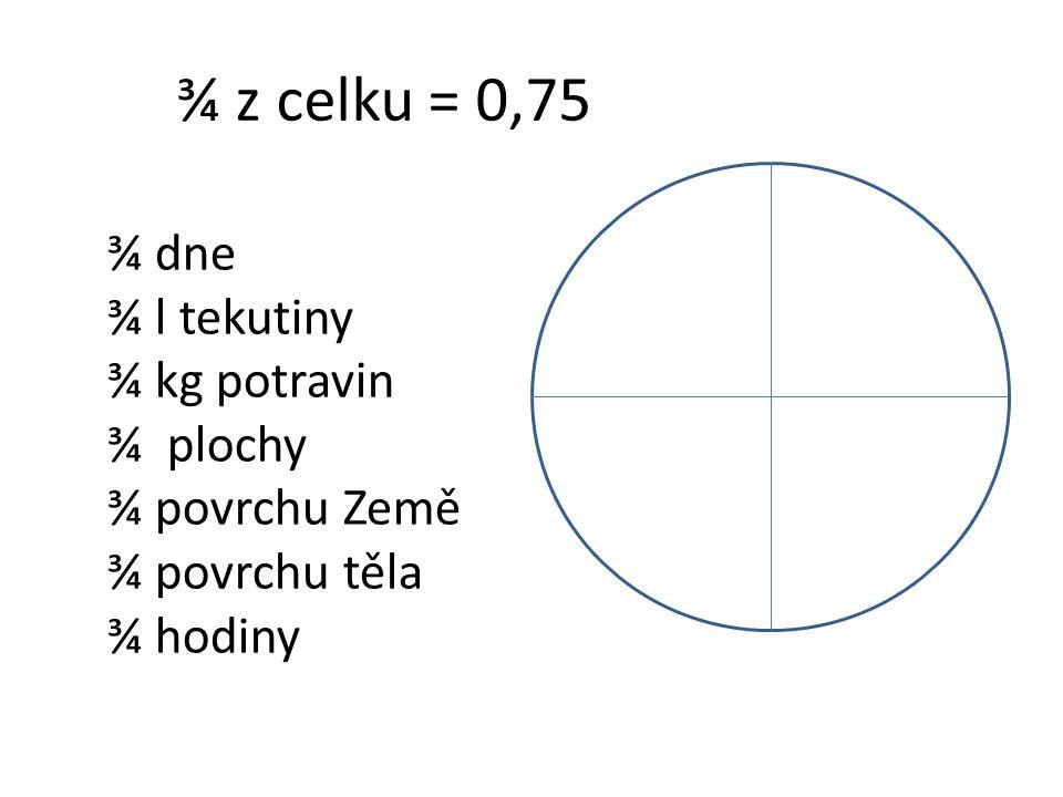 ¾ z celku = 0,75 ¾ dne ¾ l tekutiny ¾ kg potravin ¾ plochy ¾ povrchu Země ¾ povrchu těla ¾ hodiny