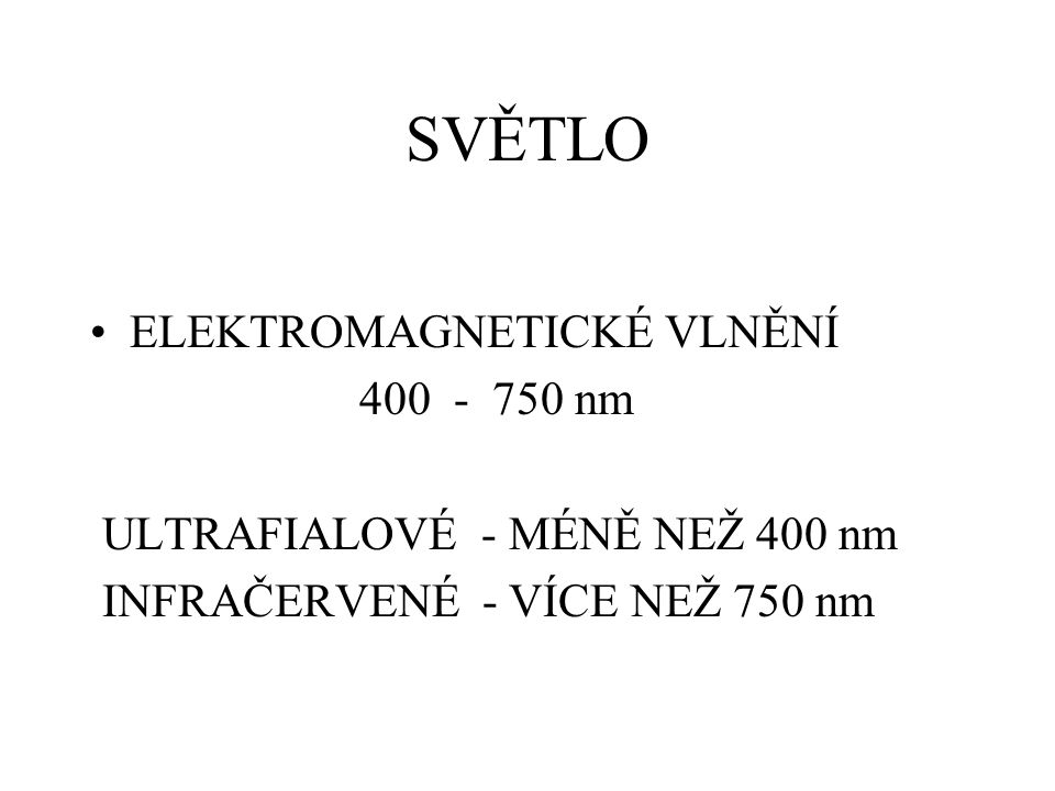 SVĚTLO ELEKTROMAGNETICKÉ VLNĚNÍ 400 - 750 nm ULTRAFIALOVÉ - MÉNĚ NEŽ 400 nm INFRAČERVENÉ - VÍCE NEŽ 750 nm