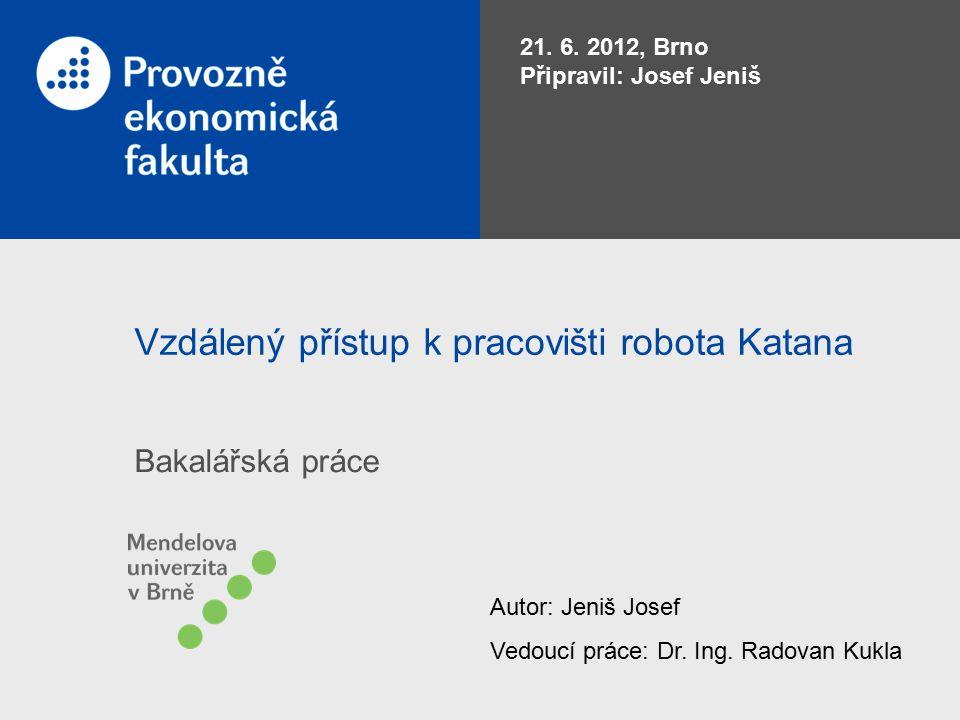 Vzdálený přístup k pracovišti robota Katana Bakalářská práce 21. 6. 2012, Brno Připravil: Josef Jeniš Autor: Jeniš Josef Vedoucí práce: Dr. Ing. Radov