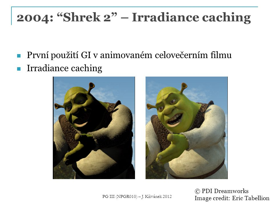 Irradiance caching Image credit: Eric Tabellion, PDI DreamWorks PG III (NPGR010) – J. Křivánek 2012