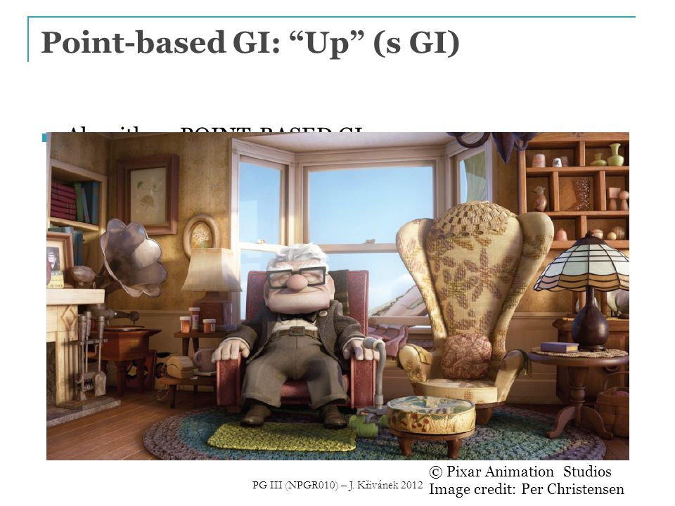 Algorithm: POINT-BASED GI Point-based GI: Up (s GI) © Pixar Animation Studios Image credit: Per Christensen PG III (NPGR010) – J.