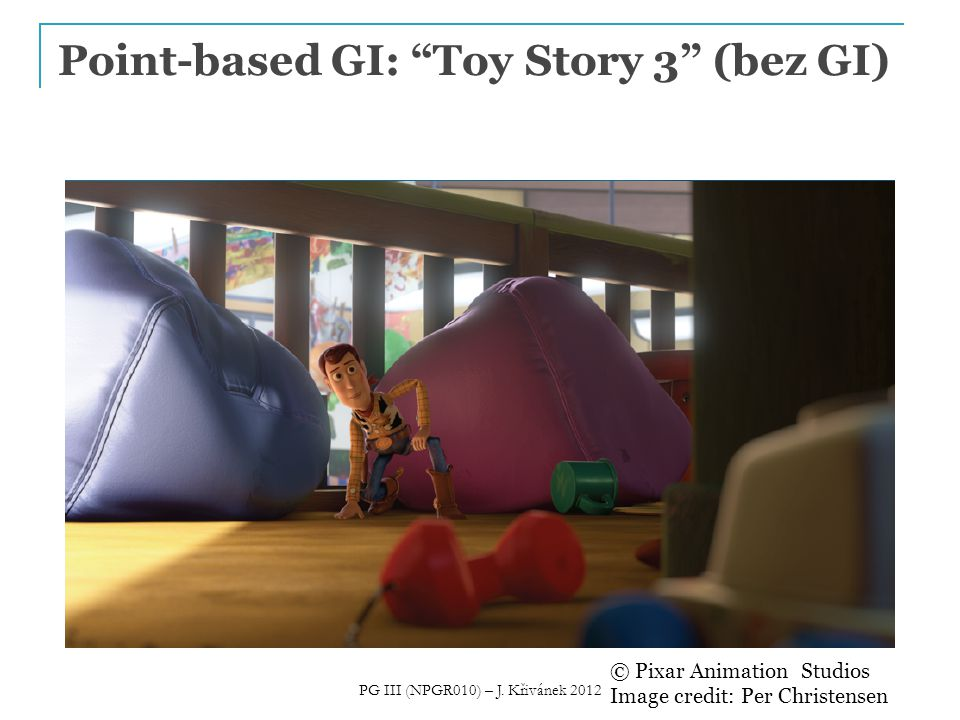 Point-based GI: Toy Story 3 (bez GI) © Pixar Animation Studios Image credit: Per Christensen PG III (NPGR010) – J.