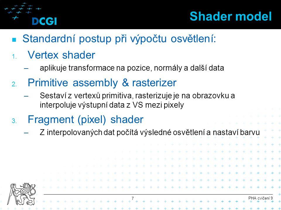 Shadery v Unity ShaderLab fixní shadery –nastavení parametrů vestavěných shaderů, texturování –neumožňuje žádné složitější operace mimo texturování Cg shadery –plná kontrola nad vykreslováním (téměř) –píše se přímo VS a FS –obtížná spolupráce s vestavěným osvětlením Surface shadery –interagují s osvětlením –programově nastaví parametry osvětlovacích modelů pro každý pixel –umožňují i vertex transformace a barevné transformace PHA cvičení 9 8