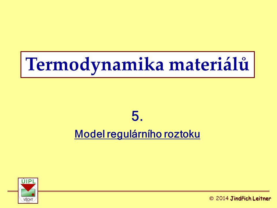 Termodynamika materiálů 5. Model regulárního roztoku Jindřich Leitner  2014 Jindřich Leitner
