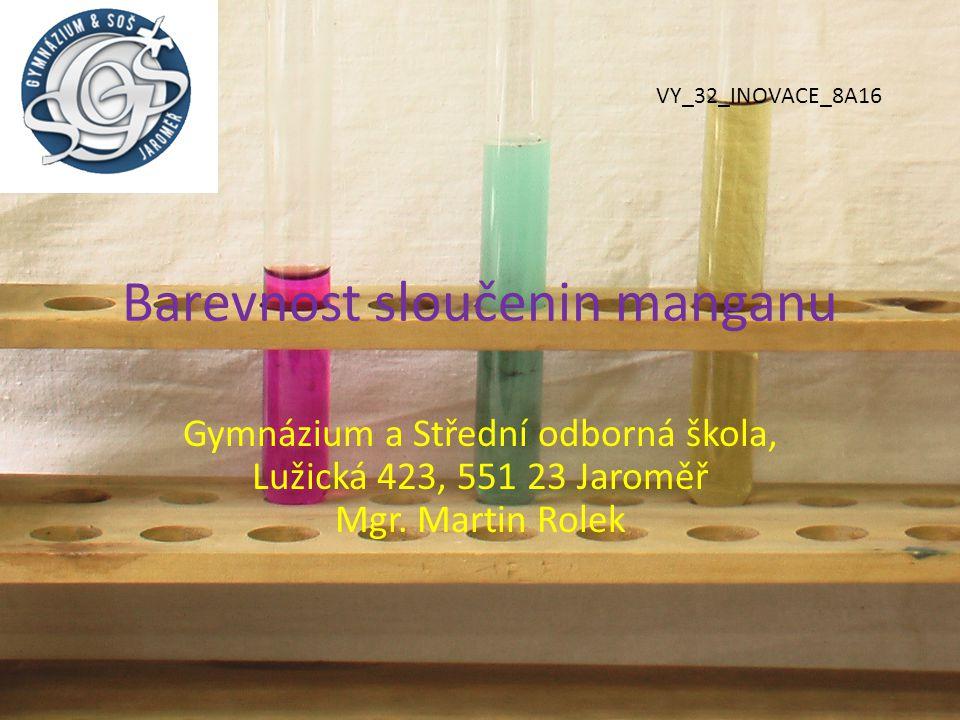 Barevnost sloučenin manganu Gymnázium a Střední odborná škola, Lužická 423, 551 23 Jaroměř Mgr. Martin Rolek VY_32_INOVACE_8A16