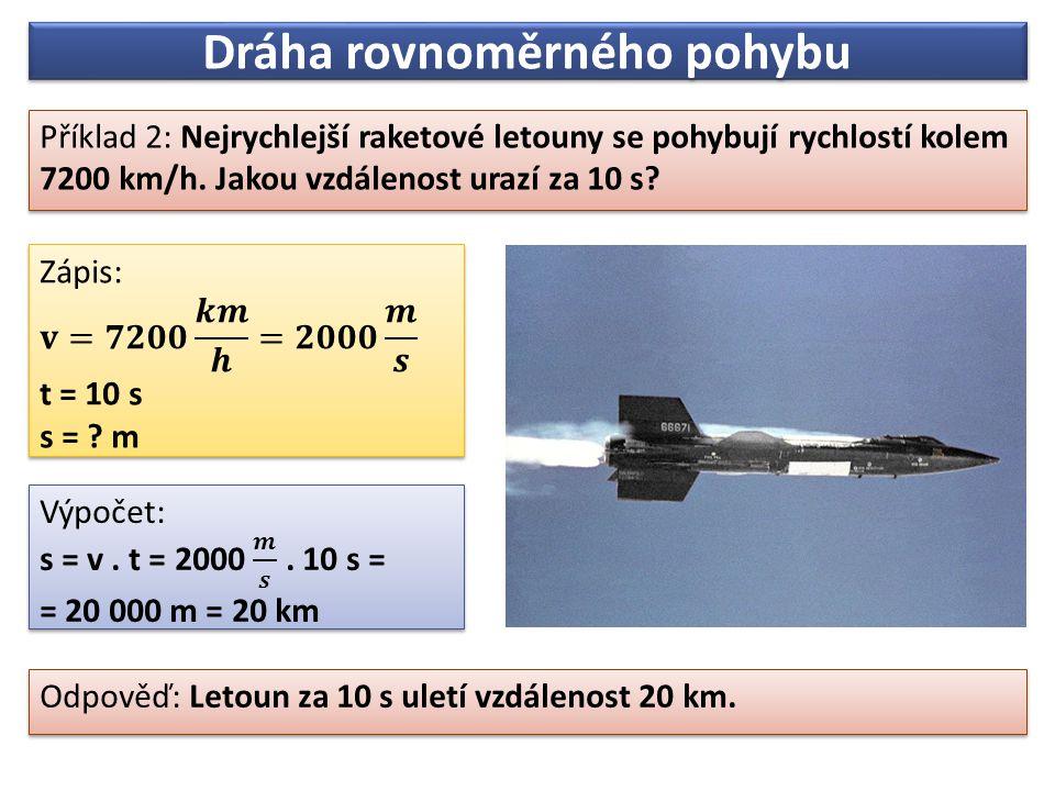 Dráha rovnoměrného pohybu Příklad 2: Nejrychlejší raketové letouny se pohybují rychlostí kolem 7200 km/h.