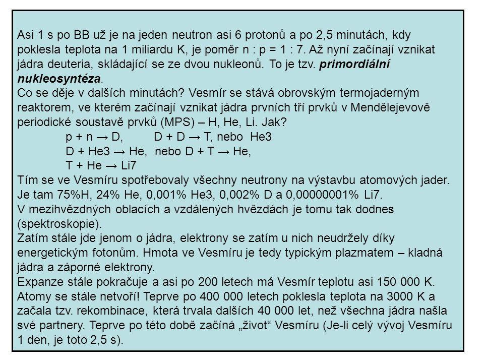 Asi 1 s po BB už je na jeden neutron asi 6 protonů a po 2,5 minutách, kdy poklesla teplota na 1 miliardu K, je poměr n : p = 1 : 7. Až nyní začínají v