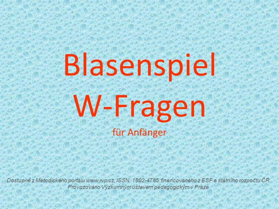 Blasenspiel W-Fragen für Anfänger Dostupné z Metodického portálu www.rvp.cz, ISSN: 1802-4785, financovaného z ESF a státního rozpočtu ČR. Provozováno