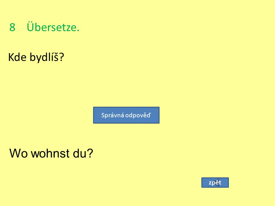 8 Übersetze. Kde bydlíš? zpět Správná odpověď Wo wohnst du?