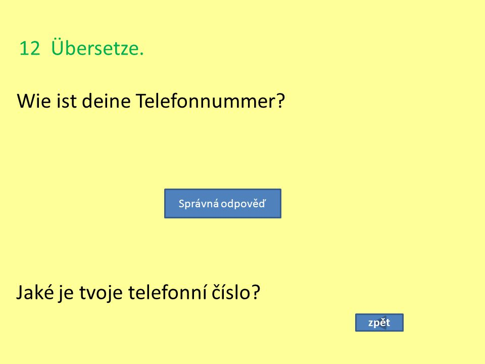 12 Übersetze. Wie ist deine Telefonnummer? zpět Jaké je tvoje telefonní číslo? Správná odpověď