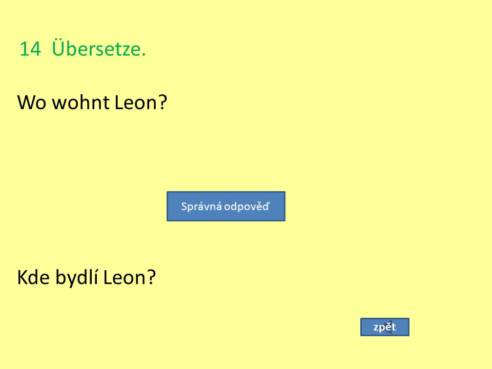 14 Übersetze. Wo wohnt Leon? zpět Kde bydlí Leon? Správná odpověď