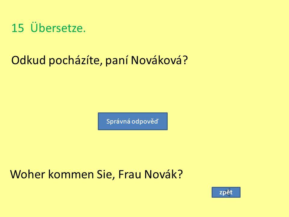 15 Übersetze. Odkud pocházíte, paní Nováková? zpět Woher kommen Sie, Frau Novák? Správná odpověď