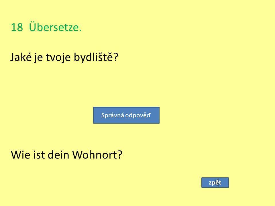 18 Übersetze. Jaké je tvoje bydliště? zpět Wie ist dein Wohnort? Správná odpověď