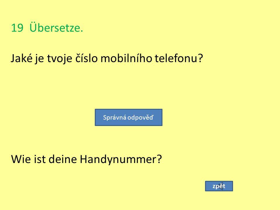19 Übersetze. Jaké je tvoje číslo mobilního telefonu? zpět Wie ist deine Handynummer? Správná odpověď