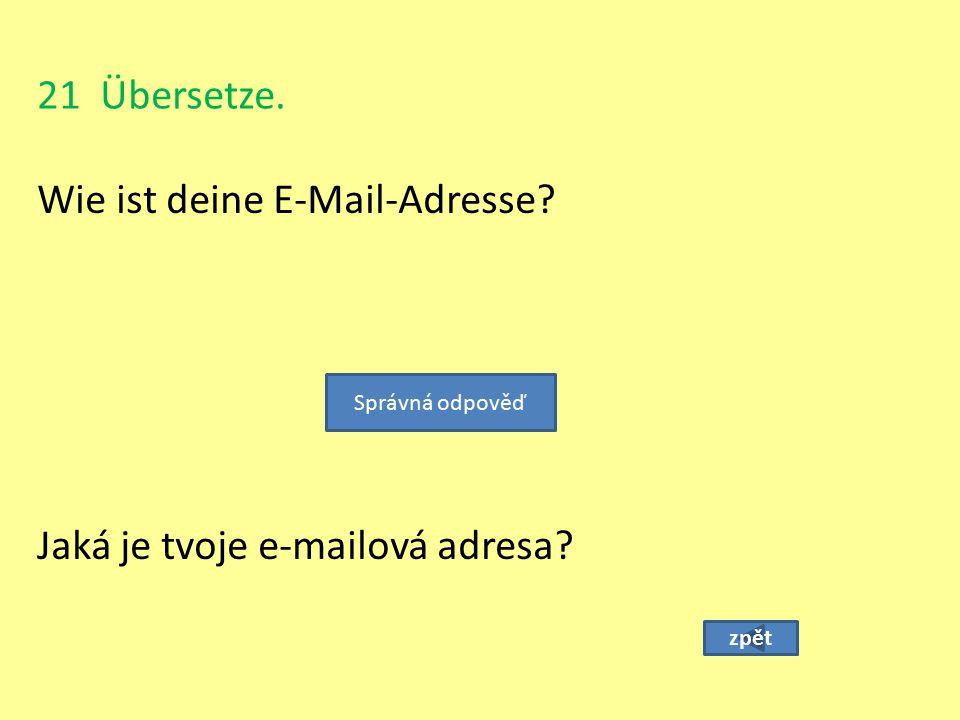 21 Übersetze. Wie ist deine E-Mail-Adresse? zpět Jaká je tvoje e-mailová adresa? Správná odpověď