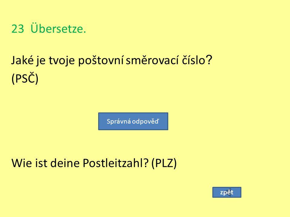 23 Übersetze. Jaké je tvoje poštovní směrovací číslo ? (PSČ) zpět Wie ist deine Postleitzahl? (PLZ) Správná odpověď