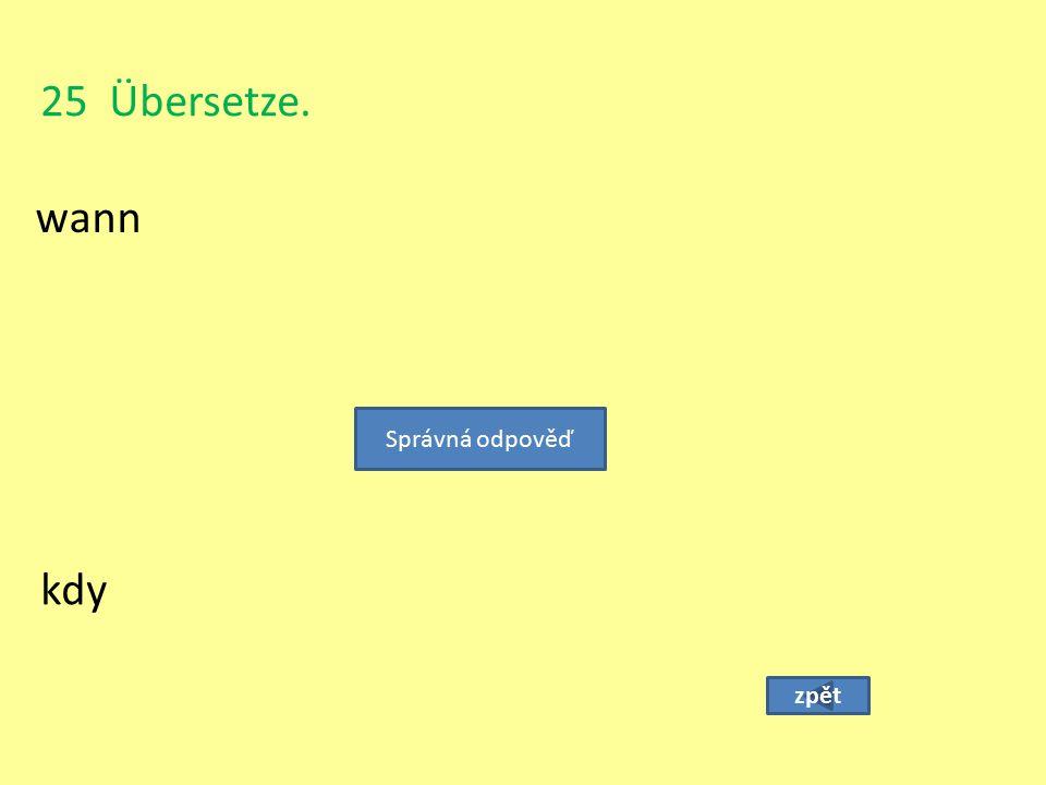 25 Übersetze. wann zpět kdy Správná odpověď