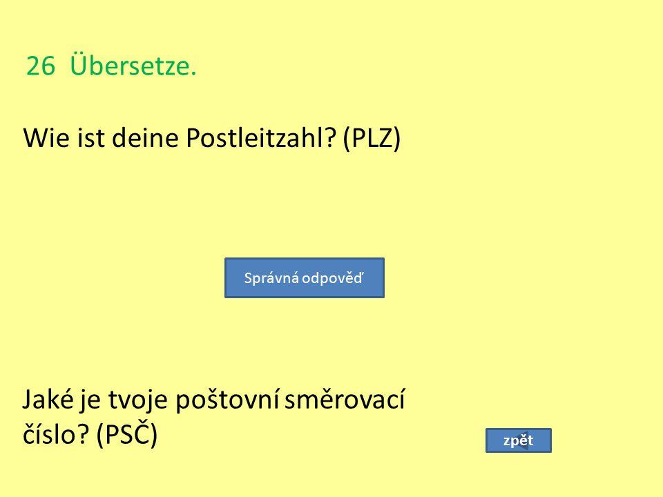 26 Übersetze. Wie ist deine Postleitzahl? (PLZ) zpět Jaké je tvoje poštovní směrovací číslo? (PSČ) Správná odpověď