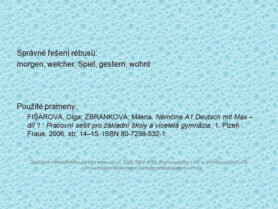 Správné řešení rébusů: morgen, welcher, Spiel, gestern, wohnt Použité prameny: FIŠAROVÁ, Olga; ZBRANKOVÁ, Milena. Němčina A1 Deutsch mit Max – díl 1 :