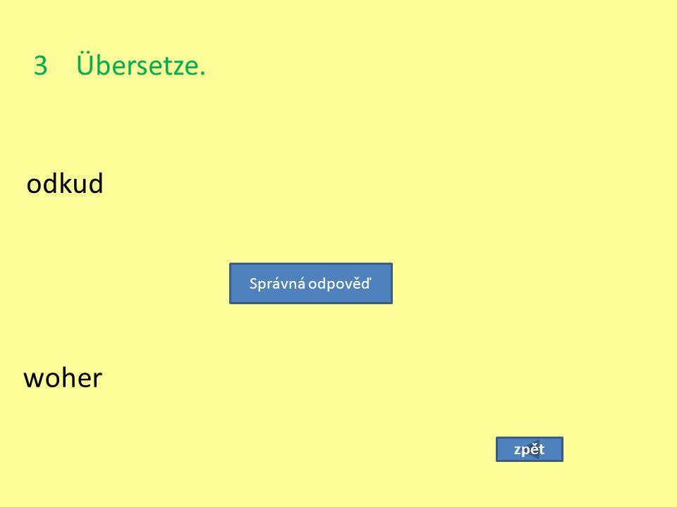 3 Übersetze. odkud zpět woher Správná odpověď
