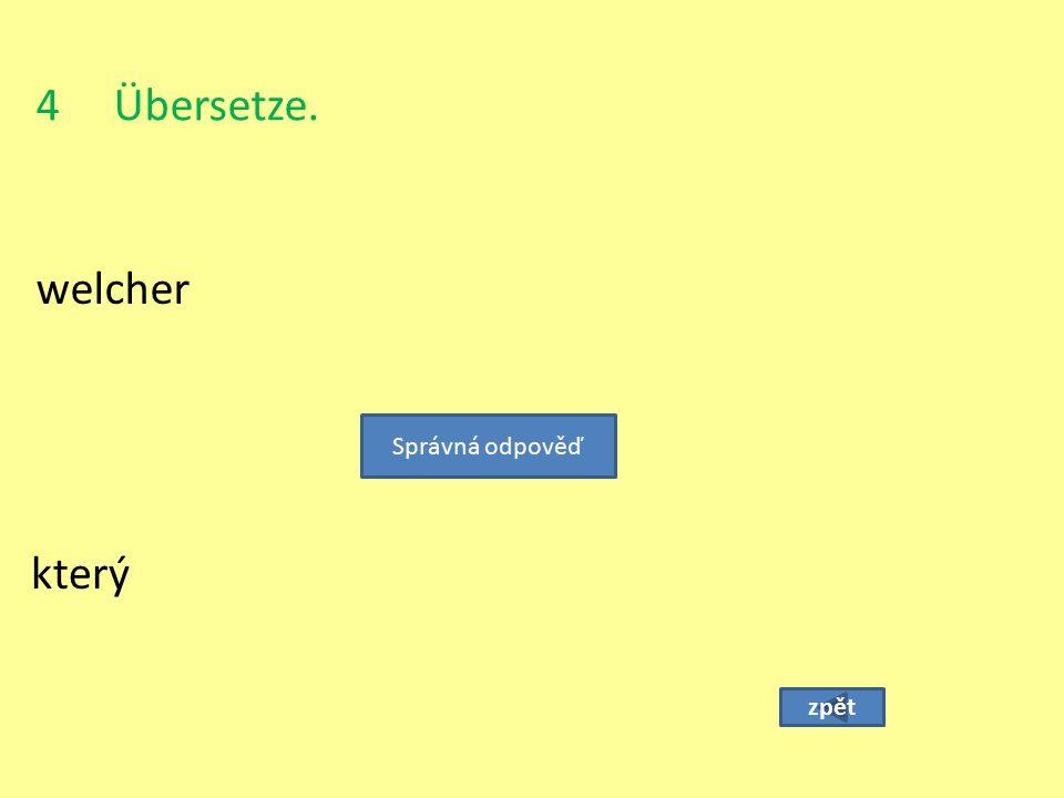 4 Übersetze. welcher zpět který Správná odpověď
