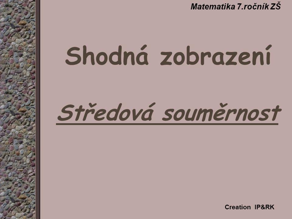 Shodná zobrazení Středová souměrnost Matematika 7.ročník ZŠ Creation IP&RK