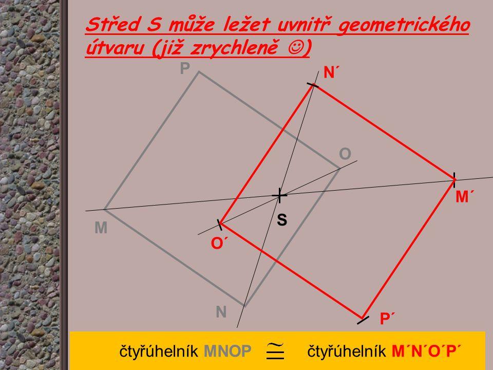 Střed S může ležet uvnitř geometrického útvaru (již zrychleně ) čtyřúhelník MNOP čtyřúhelník M´N´O´P´ M O P O´ M´ N´ S N P´