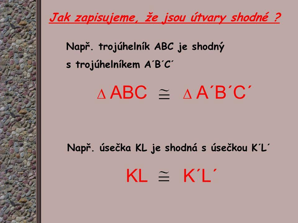 Jak zapisujeme, že jsou útvary shodné ? Např. trojúhelník ABC je shodný s trojúhelníkem A´B´C´ ∆ ABC ∆ A´B´C´ Např. úsečka KL je shodná s úsečkou K´L´