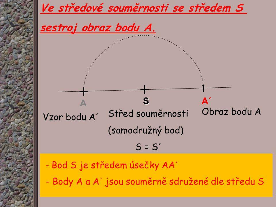 Ve středové souměrnosti se středem S sestroj obraz bodu A. Vzor bodu A´ A SA´ Obraz bodu A Střed souměrnosti (samodružný bod) S = S´ - Bod S je střede