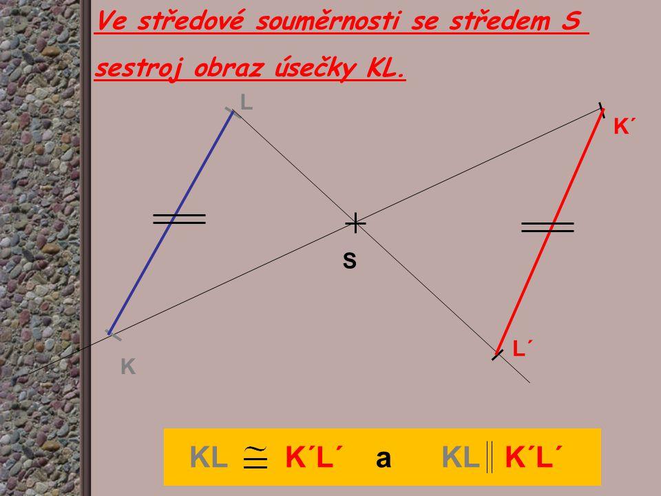 Ve středové souměrnosti se středem S sestroj obraz úsečky KL. K L S L´ K´ KL K´L´ a KL K´L´