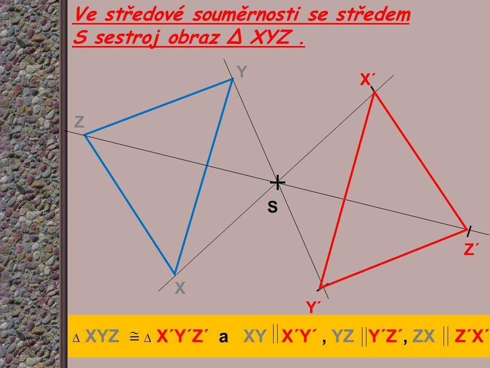 Y X Z Y´ X´ Z´ S Ve středové souměrnosti se středem S sestroj obraz ∆ XYZ. ∆ XYZ ∆ X´Y´Z´ a XY X´Y´, YZ Y´Z´, ZX Z´X´
