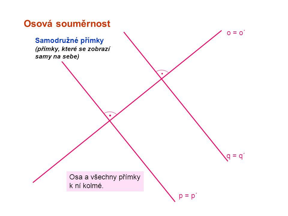 Osová souměrnost o = o´ Samodružné přímky (přímky, které se zobrazí samy na sebe) q = q´ p = p´ Osa a všechny přímky k ní kolmé.