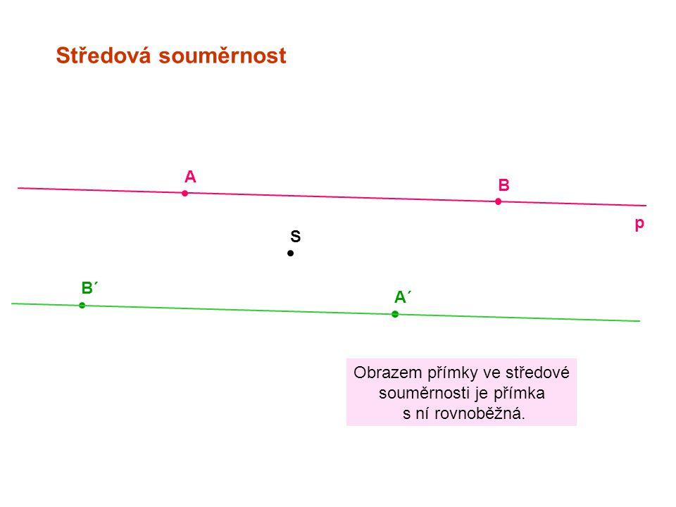 Středová souměrnost S A B´ B A´ p Obrazem přímky ve středové souměrnosti je přímka s ní rovnoběžná.