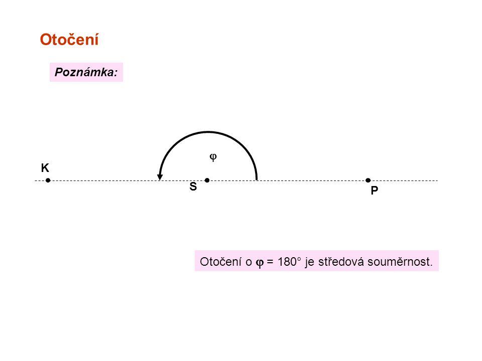 Otočení S P K  Otočení o  = 180° je středová souměrnost. Poznámka: