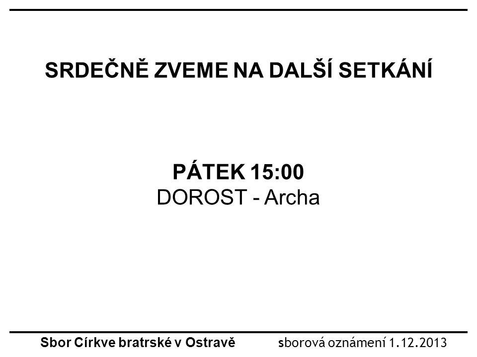 SRDEČNĚ ZVEME NA DALŠÍ SETKÁNÍ PÁTEK 15:00 DOROST - Archa Sbor Církve bratrské v Ostravě sborová oznámení 1.12.2013