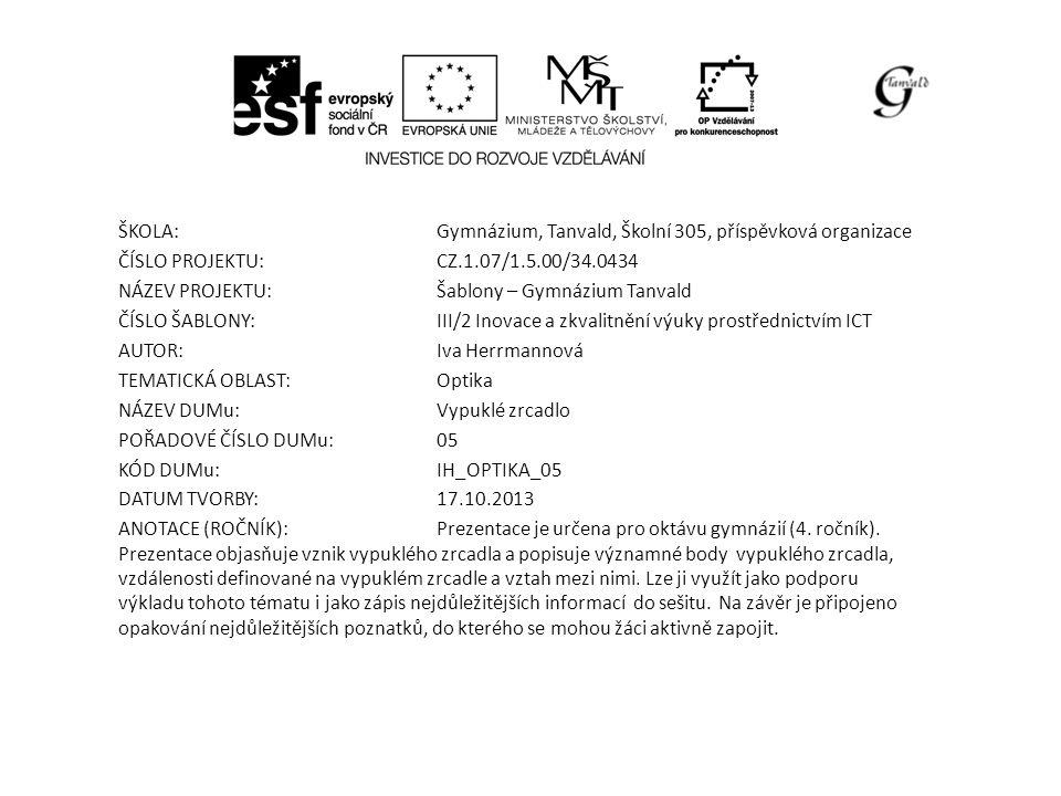 ŠKOLA:Gymnázium, Tanvald, Školní 305, příspěvková organizace ČÍSLO PROJEKTU:CZ.1.07/1.5.00/34.0434 NÁZEV PROJEKTU:Šablony – Gymnázium Tanvald ČÍSLO ŠABLONY:III/2 Inovace a zkvalitnění výuky prostřednictvím ICT AUTOR:Iva Herrmannová TEMATICKÁ OBLAST: Optika NÁZEV DUMu:Vypuklé zrcadlo POŘADOVÉ ČÍSLO DUMu:05 KÓD DUMu:IH_OPTIKA_05 DATUM TVORBY:17.10.2013 ANOTACE (ROČNÍK):Prezentace je určena pro oktávu gymnázií (4.