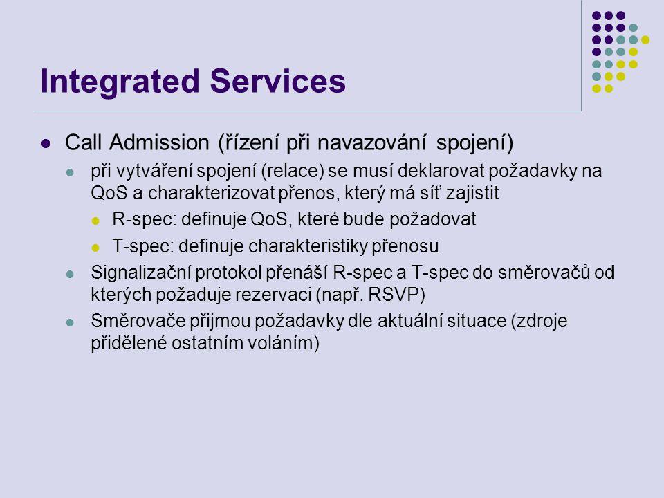 Integrated Services Call Admission (řízení při navazování spojení) při vytváření spojení (relace) se musí deklarovat požadavky na QoS a charakterizovat přenos, který má síť zajistit R-spec: definuje QoS, které bude požadovat T-spec: definuje charakteristiky přenosu Signalizační protokol přenáší R-spec a T-spec do směrovačů od kterých požaduje rezervaci (např.