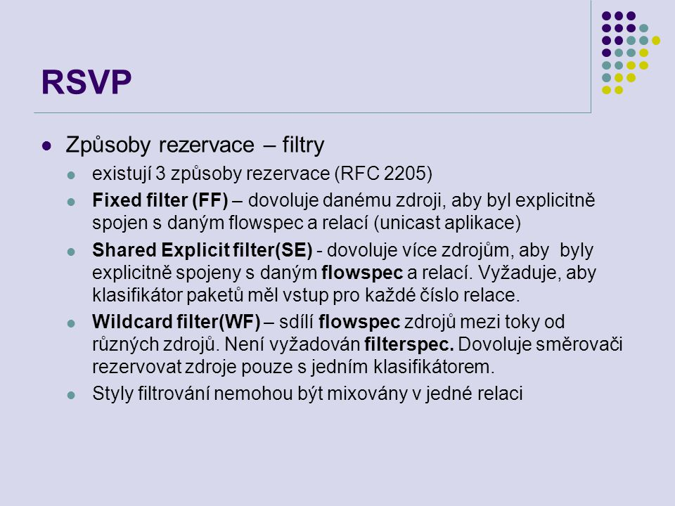 RSVP Způsoby rezervace – filtry existují 3 způsoby rezervace (RFC 2205) Fixed filter (FF) – dovoluje danému zdroji, aby byl explicitně spojen s daným flowspec a relací (unicast aplikace) Shared Explicit filter(SE) - dovoluje více zdrojům, aby byly explicitně spojeny s daným flowspec a relací.