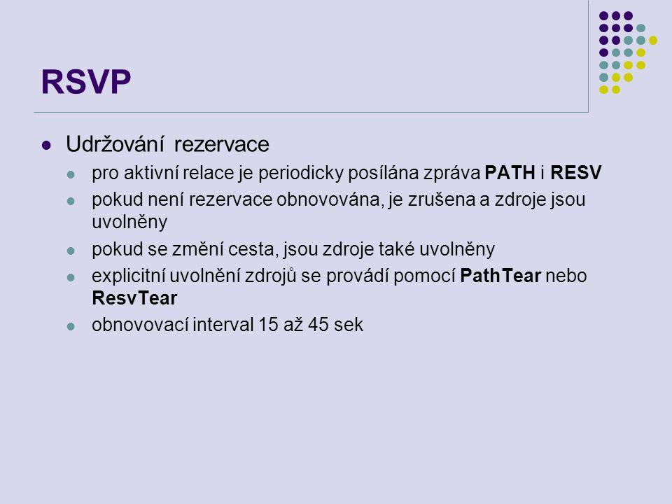 RSVP Udržování rezervace pro aktivní relace je periodicky posílána zpráva PATH i RESV pokud není rezervace obnovována, je zrušena a zdroje jsou uvolněny pokud se změní cesta, jsou zdroje také uvolněny explicitní uvolnění zdrojů se provádí pomocí PathTear nebo ResvTear obnovovací interval 15 až 45 sek