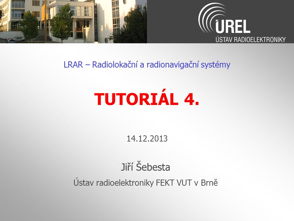LRAR – Radiolokační a radionavigační systémy TUTORIÁL 4. 14.12.2013 Jiří Šebesta Ústav radioelektroniky FEKT VUT v Brně