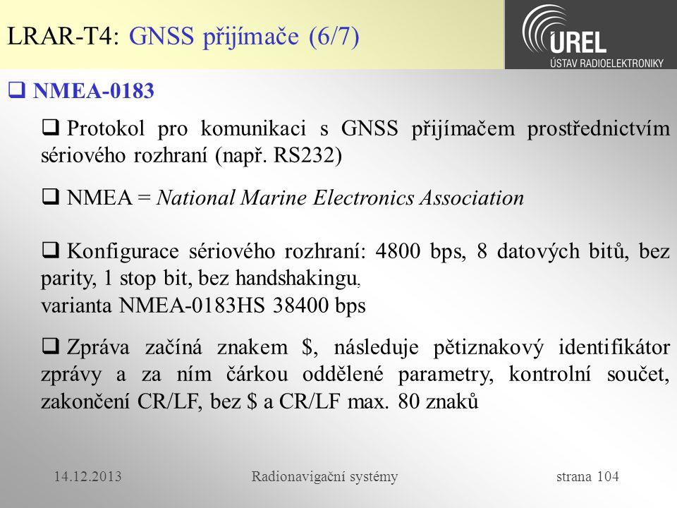 14.12.2013Radionavigační systémy strana 104 LRAR-T4: GNSS přijímače (6/7)  NMEA-0183  Protokol pro komunikaci s GNSS přijímačem prostřednictvím séri