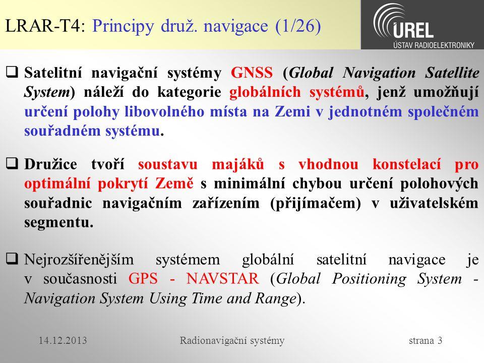 14.12.2013Radionavigační systémy strana 64 LRAR-T4: GALILEO (1/30)  Integrita, dostupnost a přesnost GNSS  Výběrové aplikace (letectví, doprava) vyžadují vysokou spolehlivost navigačního systému:  Integrita – včasná znalost chyby a její deklarace v systému (výpadek funkce družice, chyba v efemeridách)  Dostupnost (pokrytí) – dostatečné pokrytí potřebným počtem družic (např.