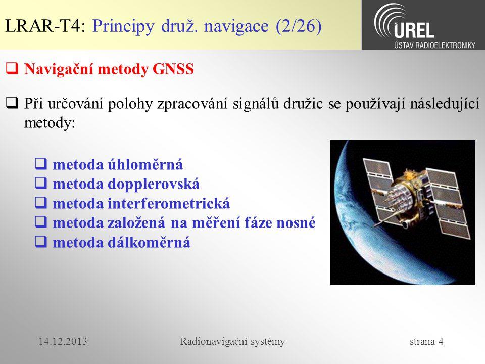 14.12.2013Radionavigační systémy strana 105 LRAR-T4: GNSS přijímače (7/7)  příklad RMB zpráva  'GP' = GPS ('GL' = GLONASS)  RMB = Recommended Minimum Navigation Information) $GPRMB,A,0.66,L,003,004,4917.24,N,12309.57,W,001.3,052.5,000.5,V*20 A status dat (A = OK) 0.66,L Cross-track error (v mílích, 9,99 max), směr vlevo 003 počáteční trasový bod (waypoint) 004 cílový trasový bod 4917.24,N zem.