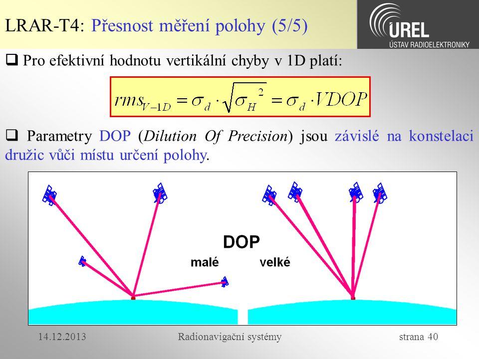 14.12.2013Radionavigační systémy strana 40 LRAR-T4: Přesnost měření polohy (5/5)  Pro efektivní hodnotu vertikální chyby v 1D platí:  Parametry DOP