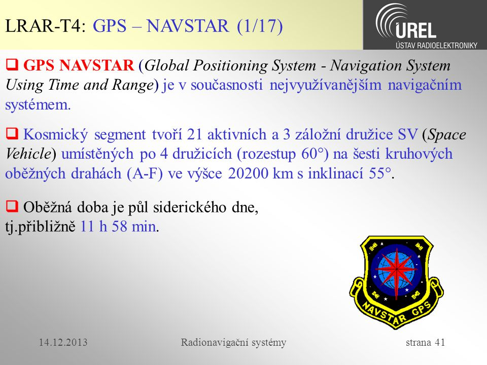 14.12.2013Radionavigační systémy strana 41 LRAR-T4: GPS – NAVSTAR (1/17)  GPS NAVSTAR (Global Positioning System - Navigation System Using Time and R