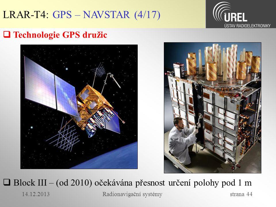 14.12.2013Radionavigační systémy strana 44 LRAR-T4: GPS – NAVSTAR (4/17)  Technologie GPS družic  Block III – (od 2010) očekávána přesnost určení po
