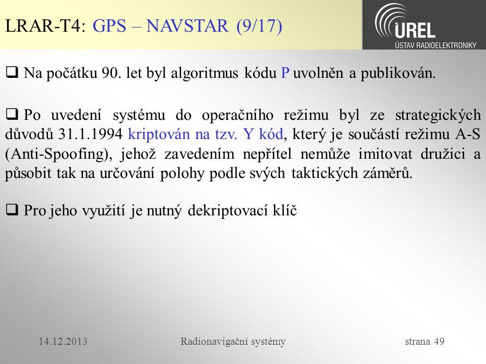 14.12.2013Radionavigační systémy strana 49 LRAR-T4: GPS – NAVSTAR (9/17)  Na počátku 90. let byl algoritmus kódu P uvolněn a publikován.  Po uvedení